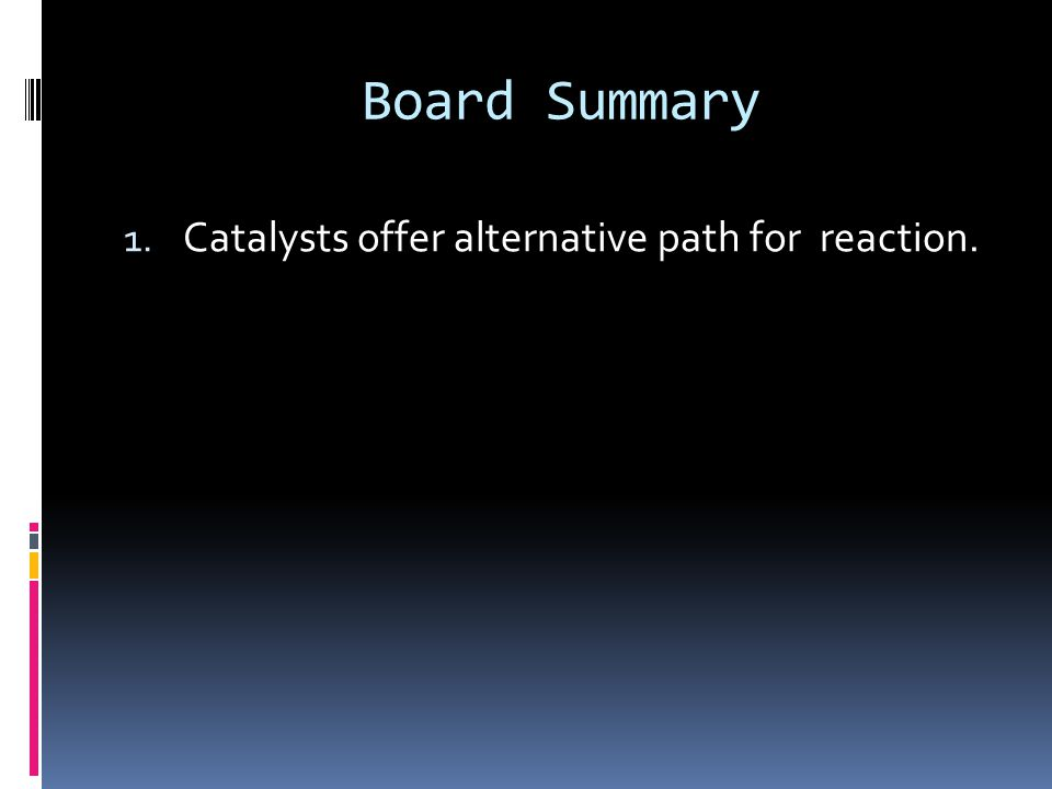 Board Summary 1. Catalysts offer alternative path for reaction.