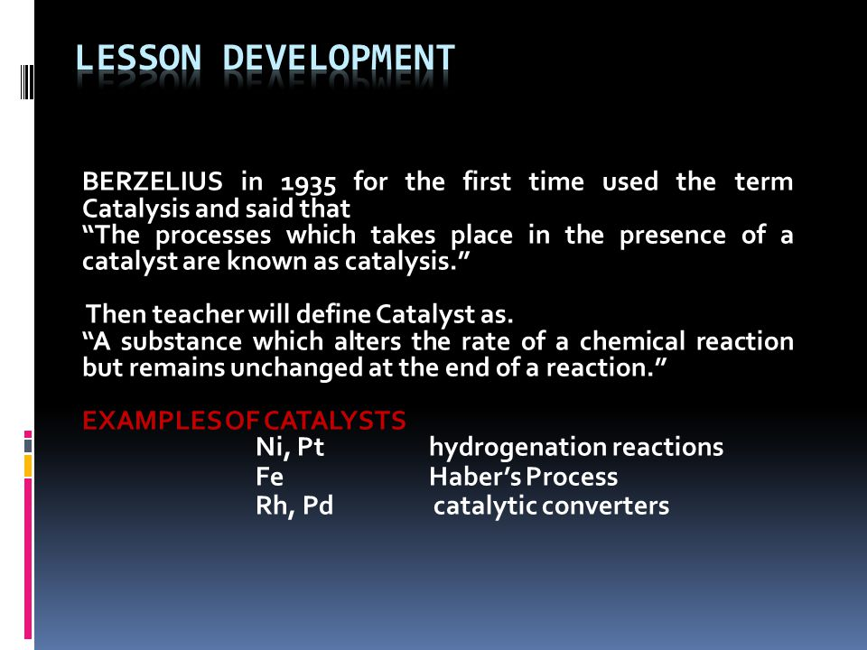 BERZELIUS in 1935 for the first time used the term Catalysis and said that The processes which takes place in the presence of a catalyst are known as catalysis. Then teacher will define Catalyst as.