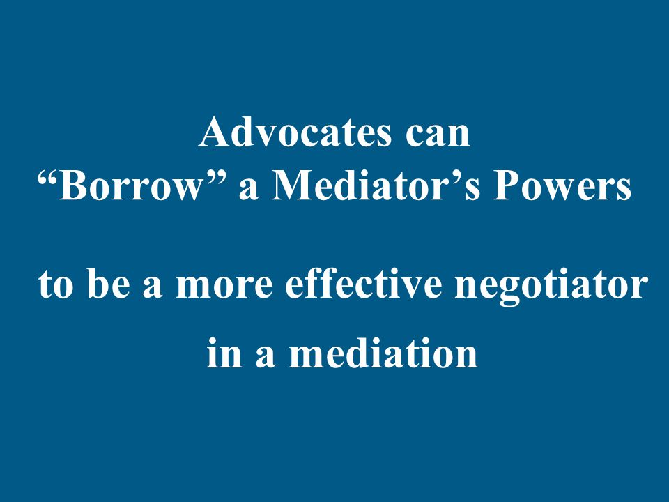 Advocates can Borrow a Mediator's Powers to be a more effective negotiator in a mediation
