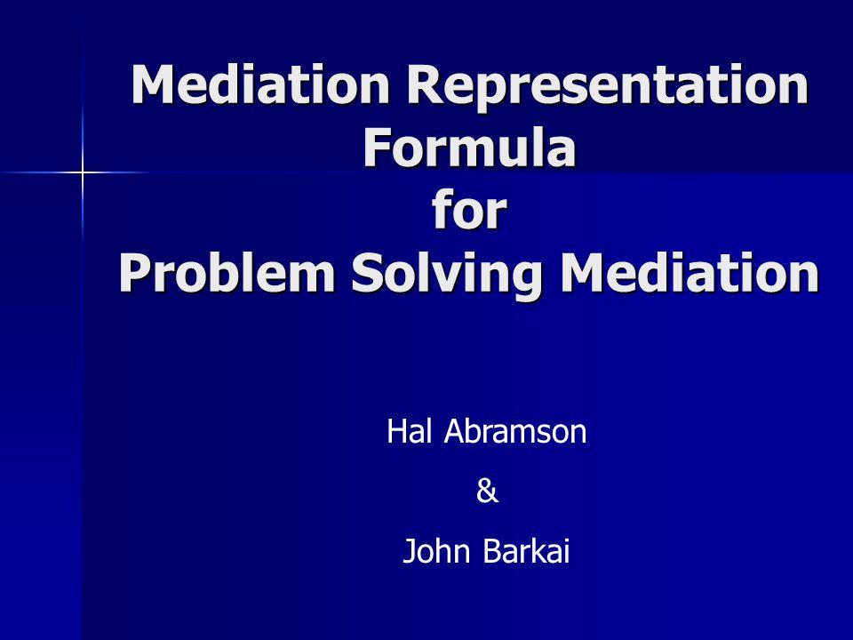 Mediation Representation Formula for Problem Solving Mediation Hal Abramson & John Barkai