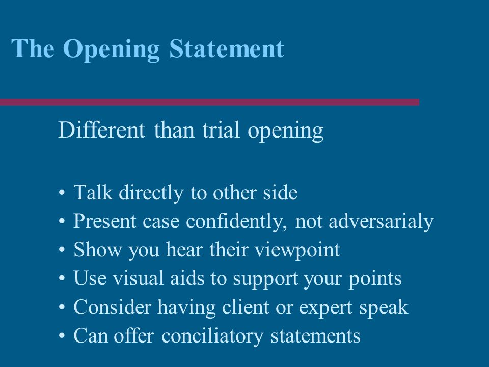 The Opening Statement Different than trial opening Talk directly to other side Present case confidently, not adversarialy Show you hear their viewpoint Use visual aids to support your points Consider having client or expert speak Can offer conciliatory statements