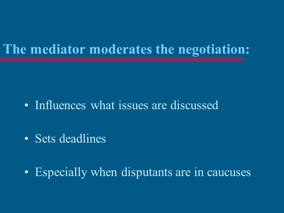 The mediator moderates the negotiation: Influences what issues are discussed Sets deadlines Especially when disputants are in caucuses