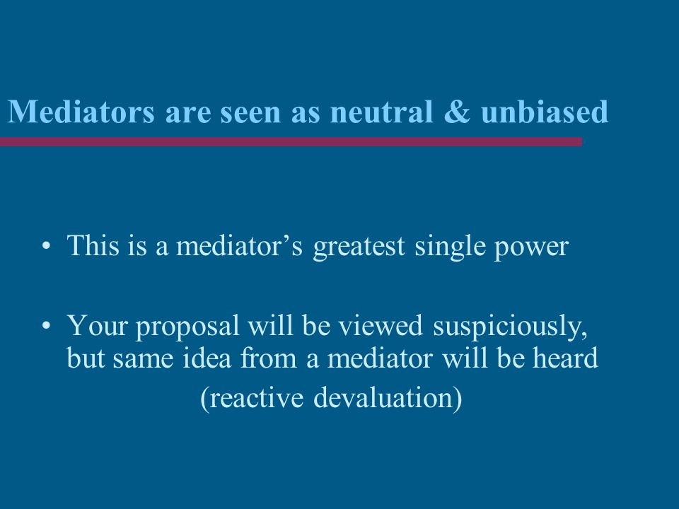 Mediators are seen as neutral & unbiased This is a mediator's greatest single power Your proposal will be viewed suspiciously, but same idea from a mediator will be heard (reactive devaluation)