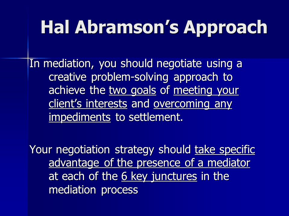 Hal Abramson's Approach In mediation, you should negotiate using a creative problem-solving approach to achieve the two goals of meeting your client's interests and overcoming any impediments to settlement.