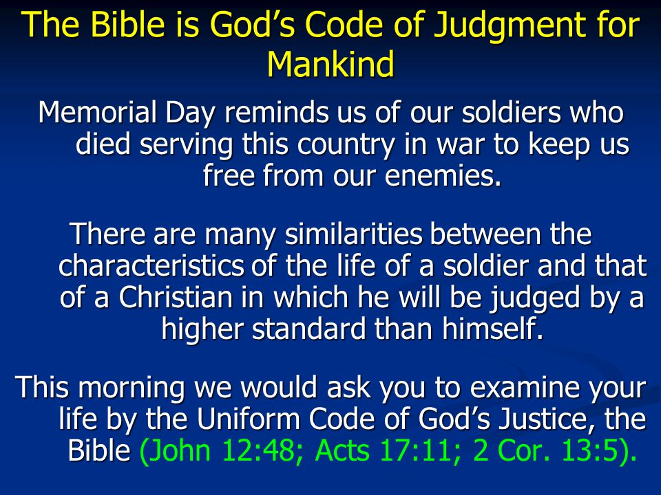 The Bible is God's Code of Judgment for Mankind Memorial Day reminds us of our soldiers who died serving this country in war to keep us free from our enemies.