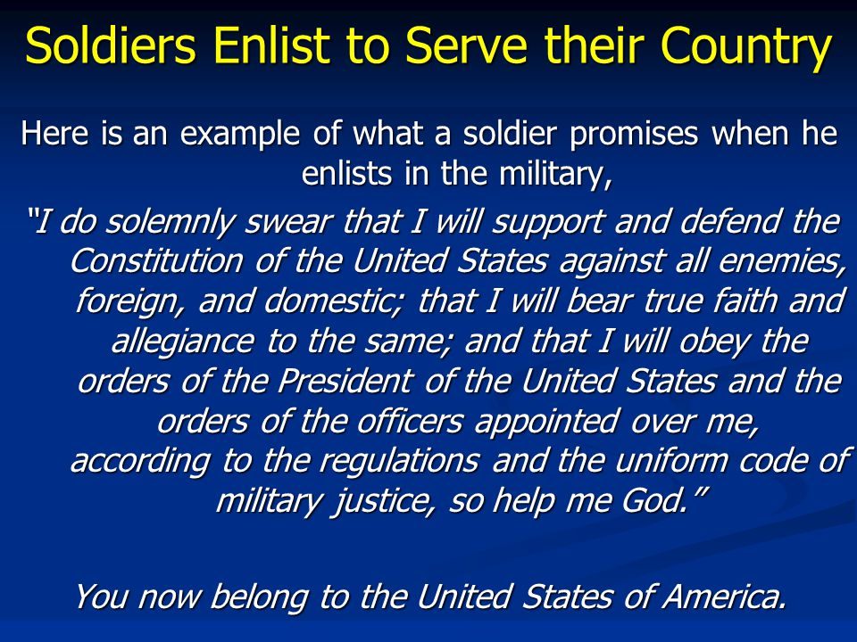 Soldiers Enlist to Serve their Country Here is an example of what a soldier promises when he enlists in the military, I do solemnly swear that I will support and defend the Constitution of the United States against all enemies, foreign, and domestic; that I will bear true faith and allegiance to the same; and that I will obey the orders of the President of the United States and the orders of the officers appointed over me, according to the regulations and the uniform code of military justice, so help me God. You now belong to the United States of America.