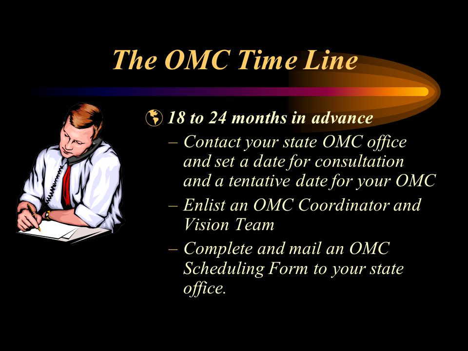 The OMC Time Line  18 to 24 months in advance –Contact your state OMC office and set a date for consultation and a tentative date for your OMC –Enlist an OMC Coordinator and Vision Team –Complete and mail an OMC Scheduling Form to your state office.