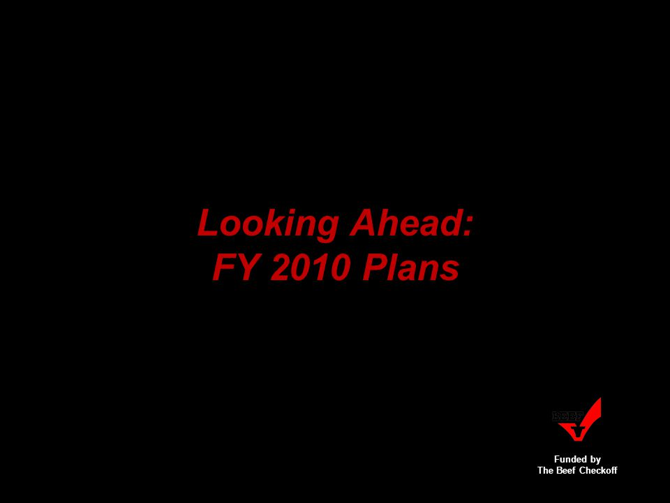 Funded by The Beef Checkoff Looking Ahead: FY 2010 Plans