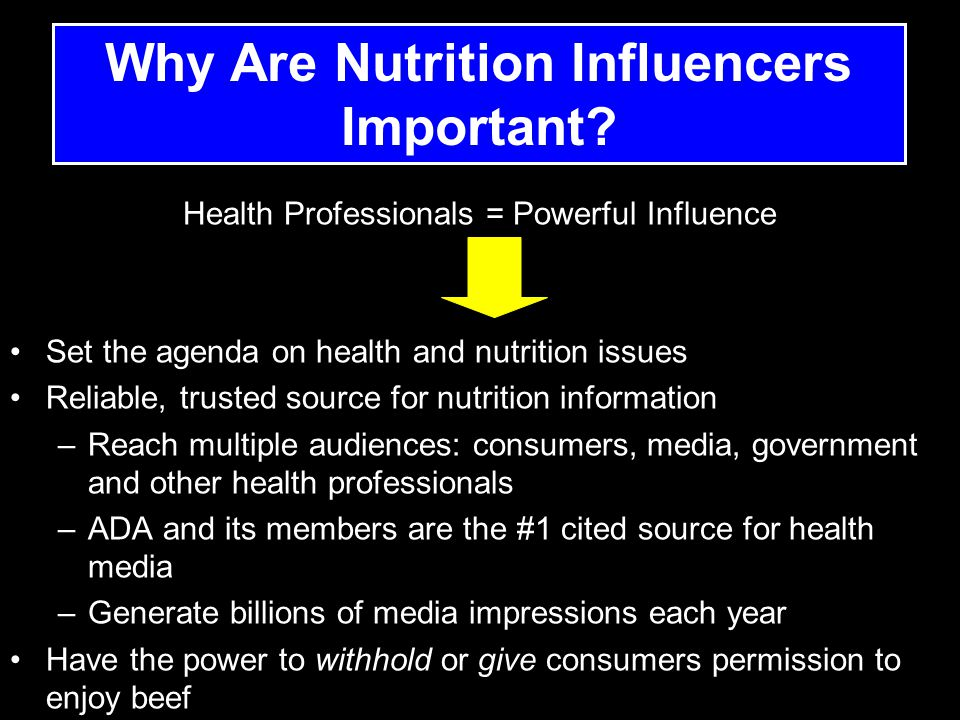 Health Professionals = Powerful Influence Set the agenda on health and nutrition issues Reliable, trusted source for nutrition information –Reach multiple audiences: consumers, media, government and other health professionals –ADA and its members are the #1 cited source for health media –Generate billions of media impressions each year Have the power to withhold or give consumers permission to enjoy beef Why Are Nutrition Influencers Important?
