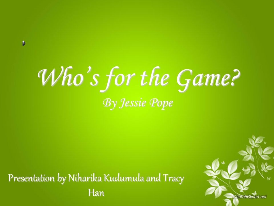 Who's for the Game? By Jessie Pope Presentation by Niharika Kudumula and Tracy Han