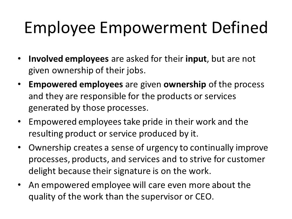 Employee Empowerment Defined Involved employees are asked for their input, but are not given ownership of their jobs. Empowered employees are given ow
