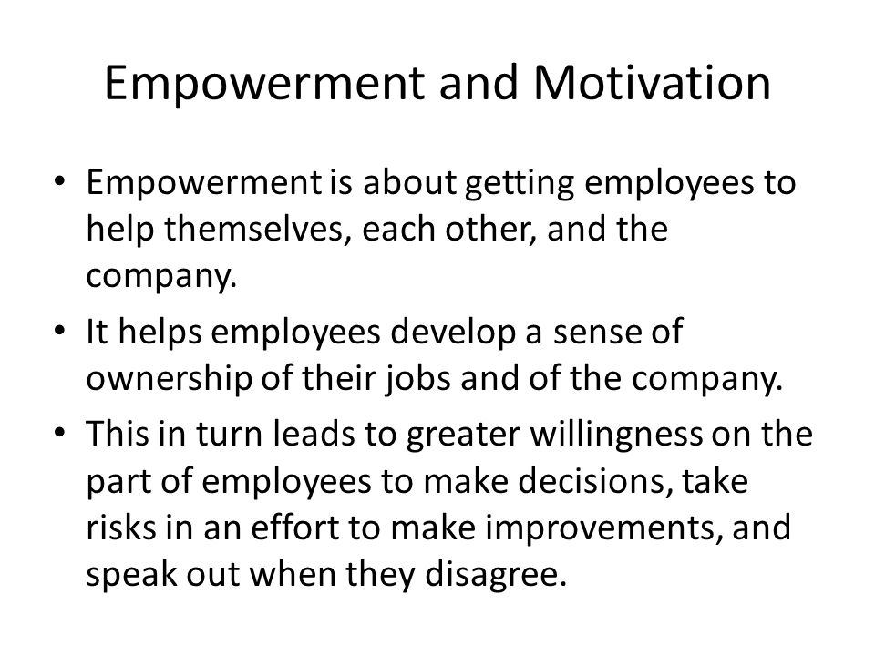 Empowerment and Motivation Empowerment is about getting employees to help themselves, each other, and the company. It helps employees develop a sense