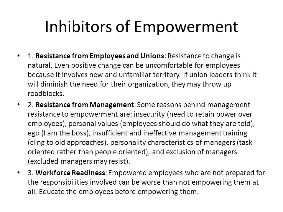 Inhibitors of Empowerment 1. Resistance from Employees and Unions: Resistance to change is natural. Even positive change can be uncomfortable for empl