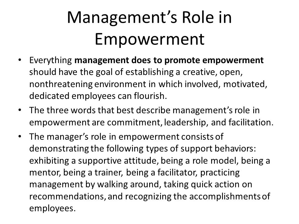 Management's Role in Empowerment Everything management does to promote empowerment should have the goal of establishing a creative, open, nonthreateni