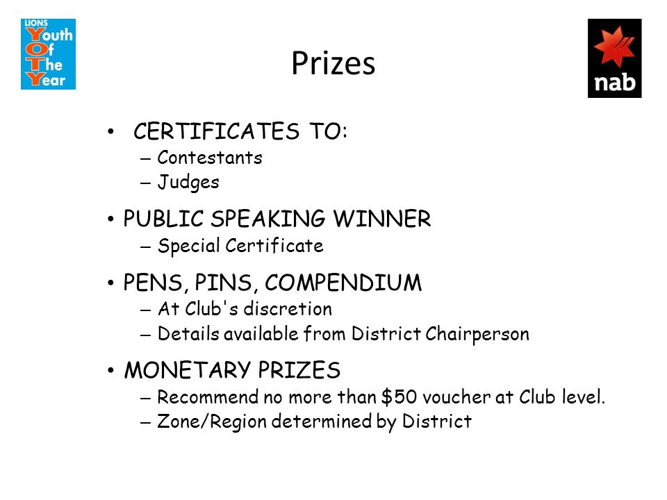 Prizes CERTIFICATES TO: – Contestants – Judges PUBLIC SPEAKING WINNER – Special Certificate PENS, PINS, COMPENDIUM – At Club s discretion – Details available from District Chairperson MONETARY PRIZES – Recommend no more than $50 voucher at Club level.