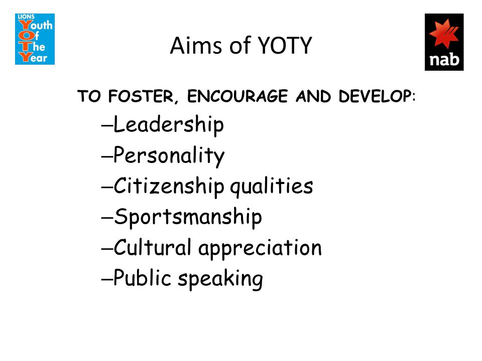 Aims of YOTY TO FOSTER, ENCOURAGE AND DEVELOP: – Leadership – Personality – Citizenship qualities – Sportsmanship – Cultural appreciation – Public speaking