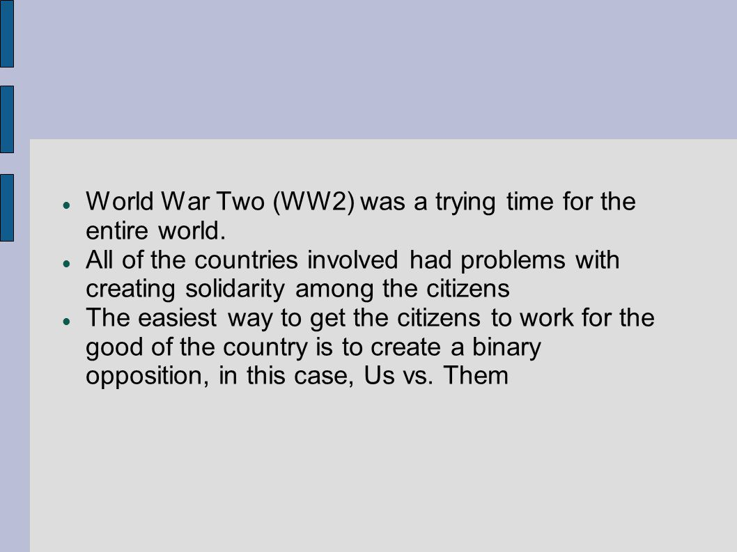 World War Two (WW2) was a trying time for the entire world. All of the countries involved had problems with creating solidarity among the citizens The