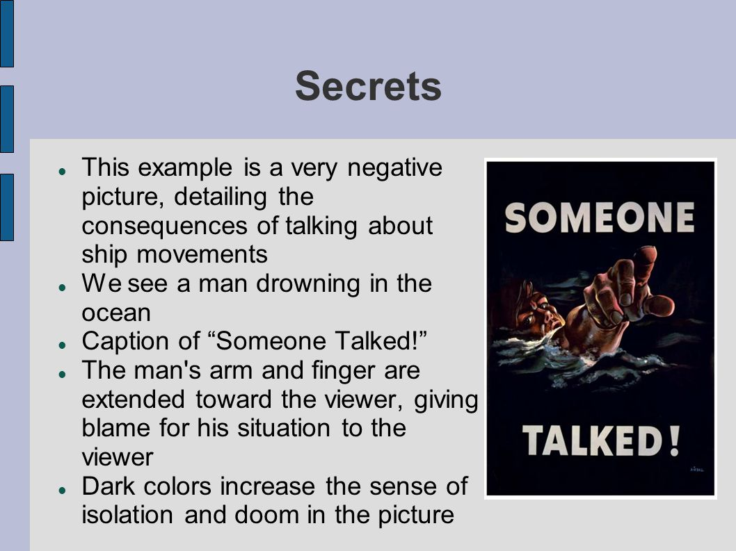 Secrets This example is a very negative picture, detailing the consequences of talking about ship movements We see a man drowning in the ocean Caption of Someone Talked! The man s arm and finger are extended toward the viewer, giving blame for his situation to the viewer Dark colors increase the sense of isolation and doom in the picture
