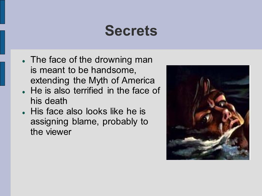 Secrets The face of the drowning man is meant to be handsome, extending the Myth of America He is also terrified in the face of his death His face als
