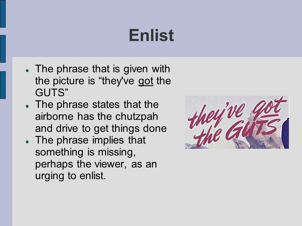 Enlist The phrase that is given with the picture is they ve got the GUTS The phrase states that the airborne has the chutzpah and drive to get things done The phrase implies that something is missing, perhaps the viewer, as an urging to enlist.