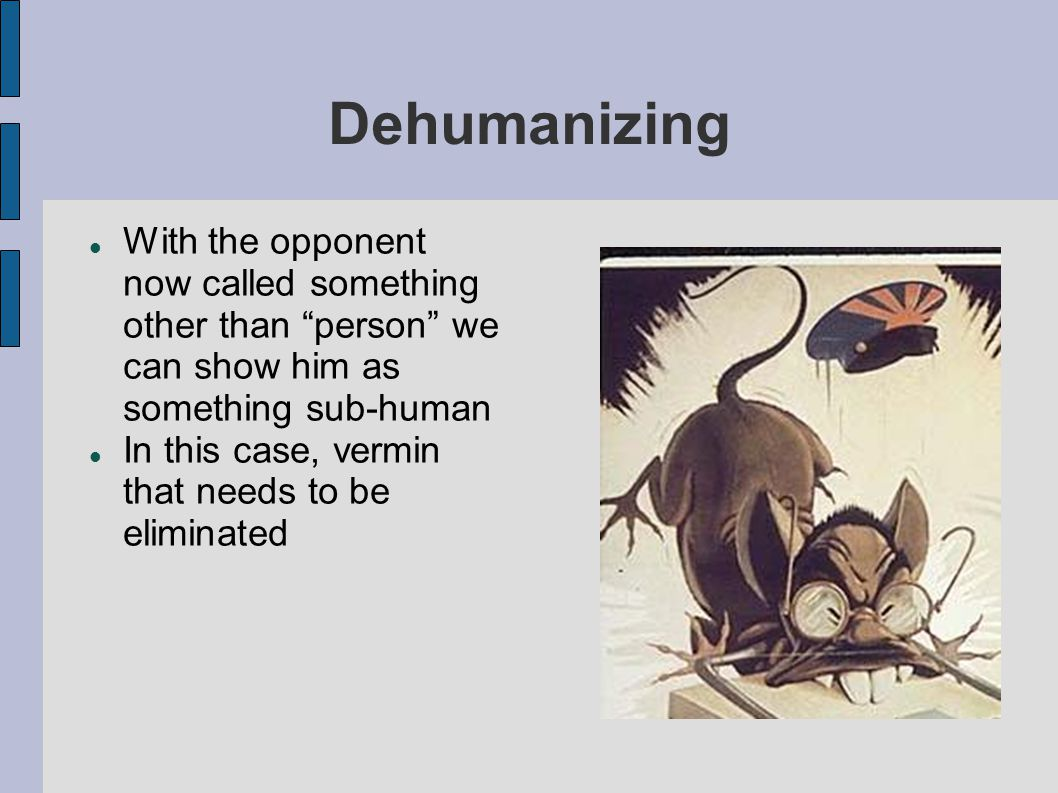 Dehumanizing With the opponent now called something other than person we can show him as something sub-human In this case, vermin that needs to be eliminated