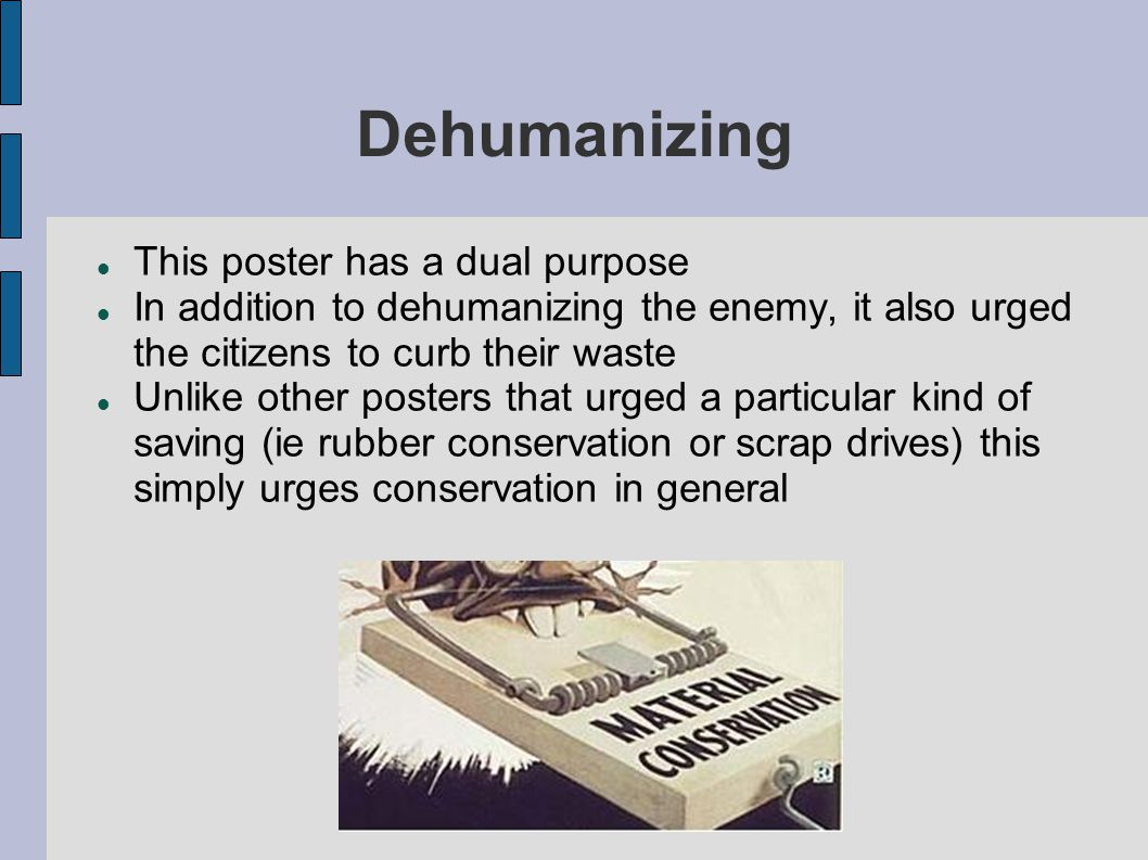 Dehumanizing This poster has a dual purpose In addition to dehumanizing the enemy, it also urged the citizens to curb their waste Unlike other posters that urged a particular kind of saving (ie rubber conservation or scrap drives) this simply urges conservation in general