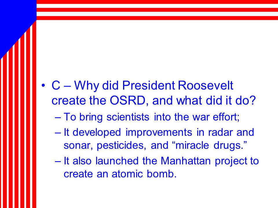 C – Why did President Roosevelt create the OSRD, and what did it do.