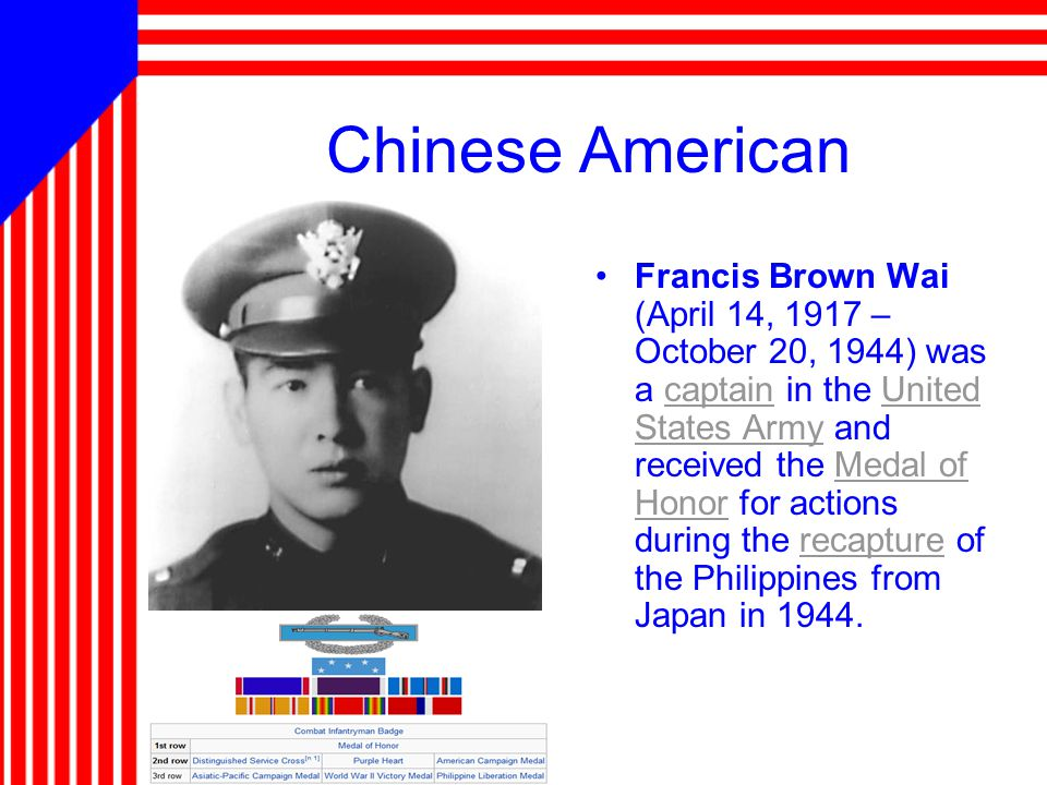 Chinese American Francis Brown Wai (April 14, 1917 – October 20, 1944) was a captain in the United States Army and received the Medal of Honor for actions during the recapture of the Philippines from Japan in 1944.captainUnited States ArmyMedal of Honorrecapture