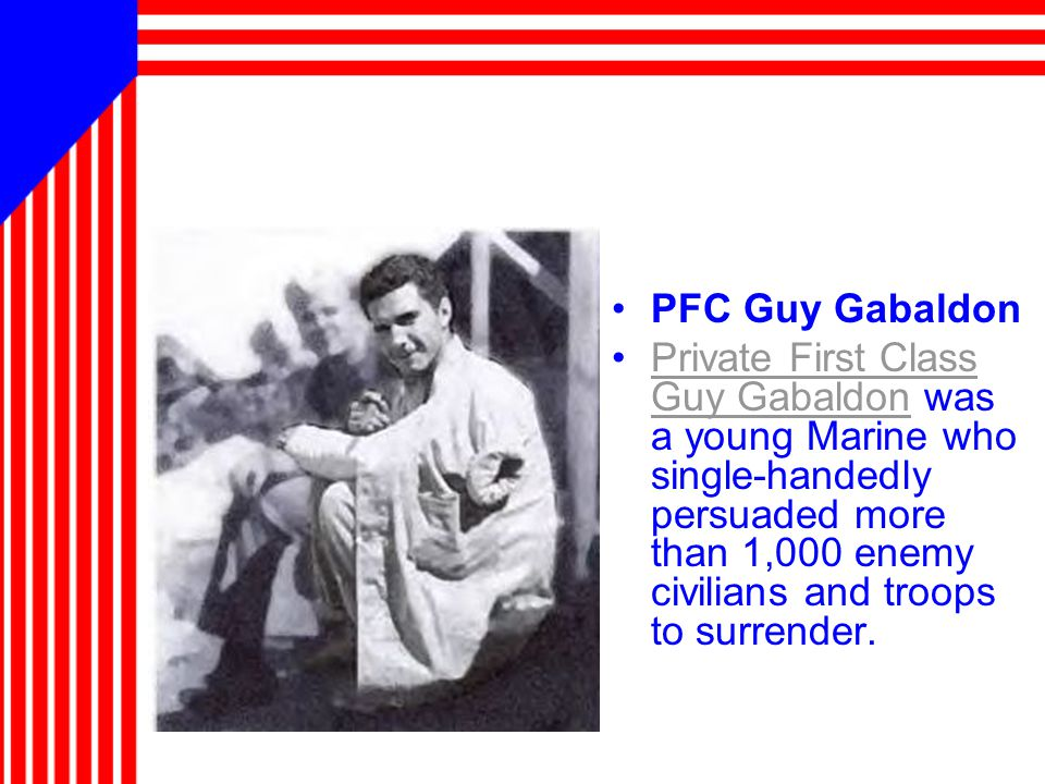 PFC Guy Gabaldon Private First Class Guy Gabaldon was a young Marine who single-handedly persuaded more than 1,000 enemy civilians and troops to surrender.Private First Class Guy Gabaldon