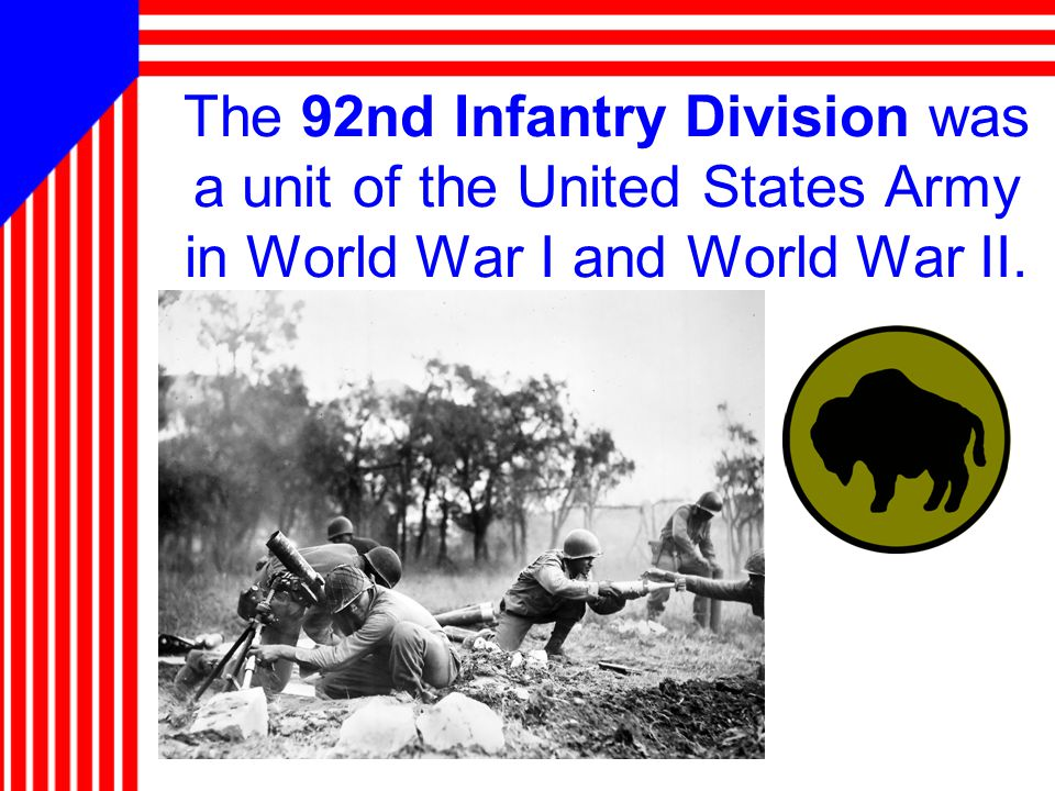 The 92nd Infantry Division was a unit of the United States Army in World War I and World War II.