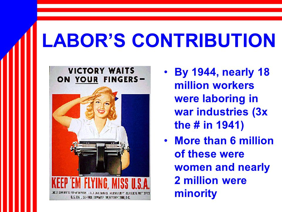 LABOR'S CONTRIBUTION By 1944, nearly 18 million workers were laboring in war industries (3x the # in 1941) More than 6 million of these were women and nearly 2 million were minority