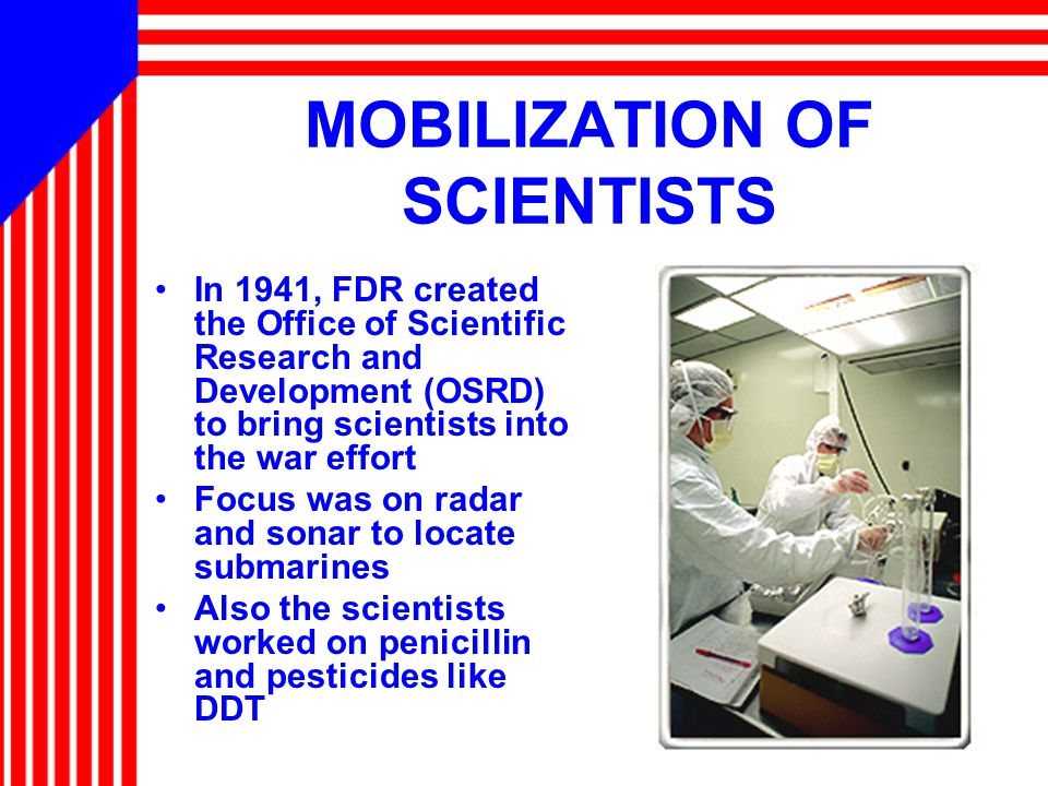 MOBILIZATION OF SCIENTISTS In 1941, FDR created the Office of Scientific Research and Development (OSRD) to bring scientists into the war effort Focus was on radar and sonar to locate submarines Also the scientists worked on penicillin and pesticides like DDT