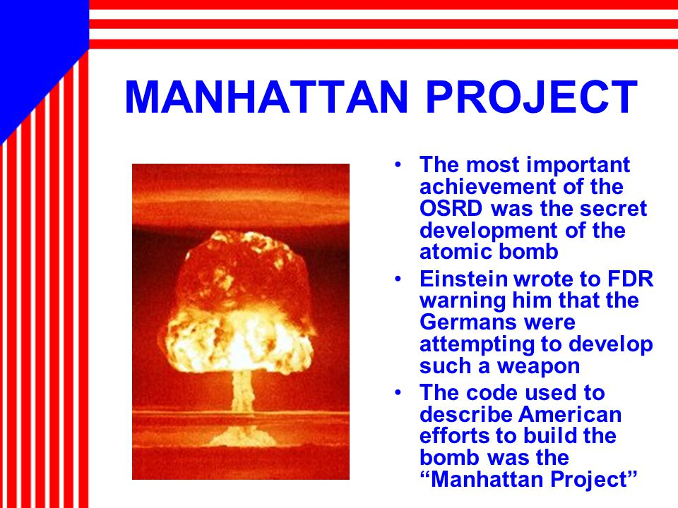 MANHATTAN PROJECT The most important achievement of the OSRD was the secret development of the atomic bomb Einstein wrote to FDR warning him that the Germans were attempting to develop such a weapon The code used to describe American efforts to build the bomb was the Manhattan Project