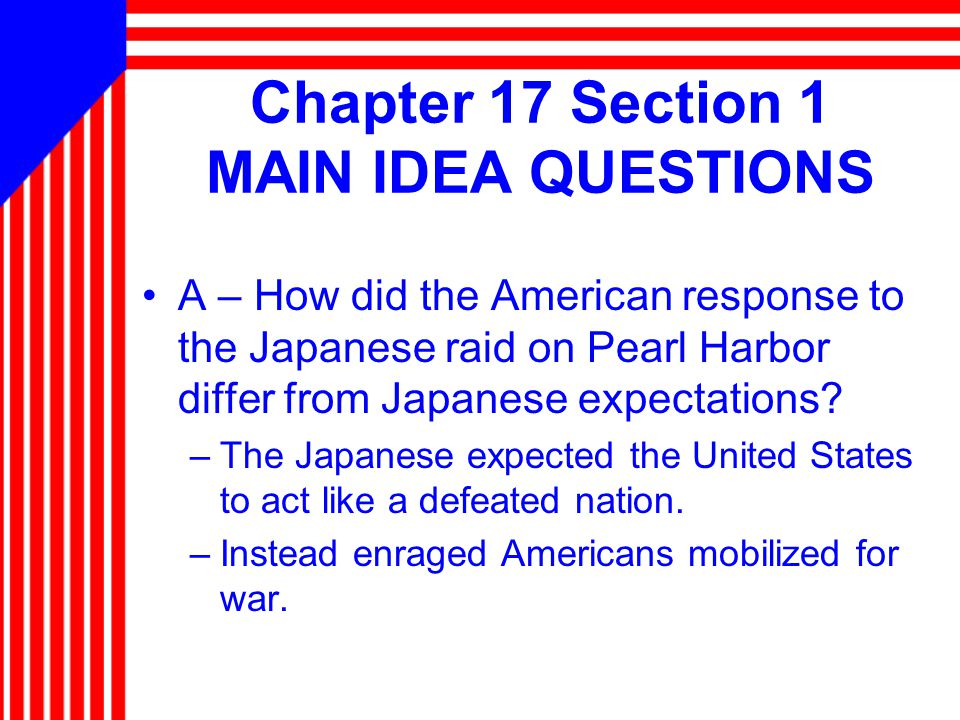 Chapter 17 Section 1 MAIN IDEA QUESTIONS A – How did the American response to the Japanese raid on Pearl Harbor differ from Japanese expectations.