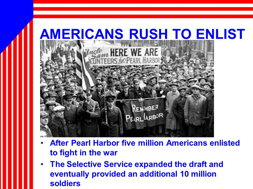 AMERICANS RUSH TO ENLIST After Pearl Harbor five million Americans enlisted to fight in the war The Selective Service expanded the draft and eventually provided an additional 10 million soldiers
