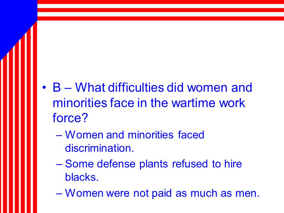 B – What difficulties did women and minorities face in the wartime work force.