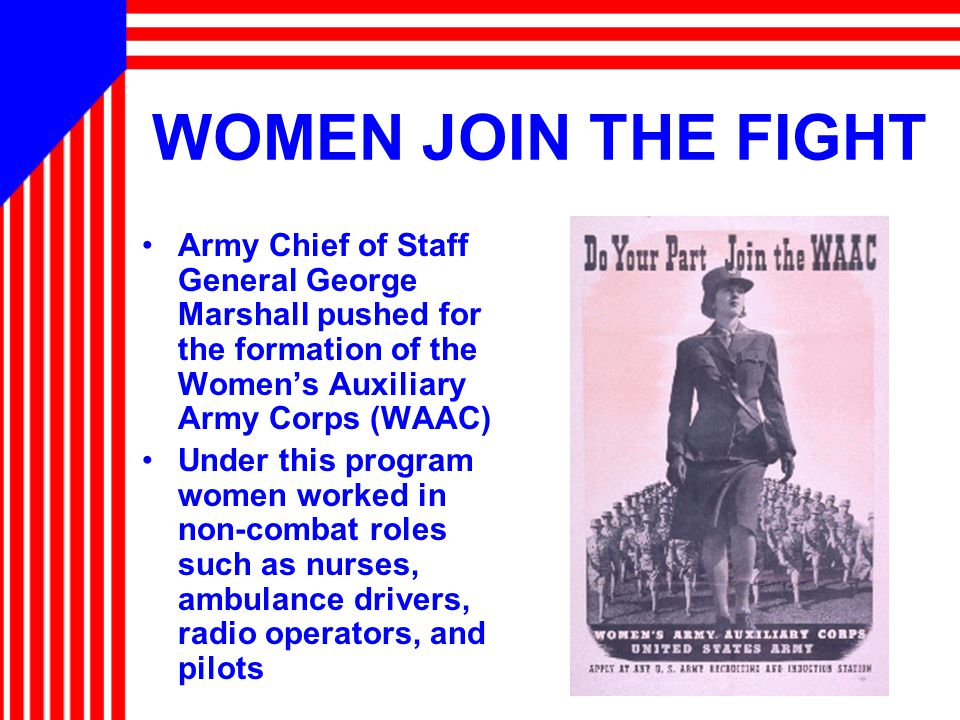 WOMEN JOIN THE FIGHT Army Chief of Staff General George Marshall pushed for the formation of the Women's Auxiliary Army Corps (WAAC) Under this program women worked in non-combat roles such as nurses, ambulance drivers, radio operators, and pilots