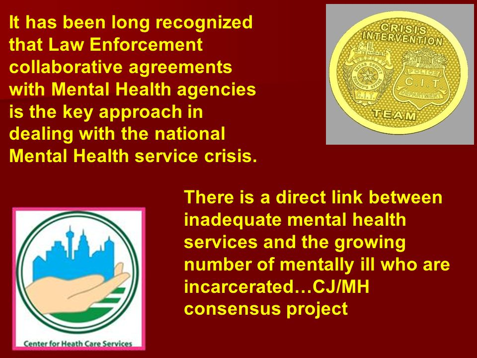 It has been long recognized that Law Enforcement collaborative agreements with Mental Health agencies is the key approach in dealing with the national Mental Health service crisis.