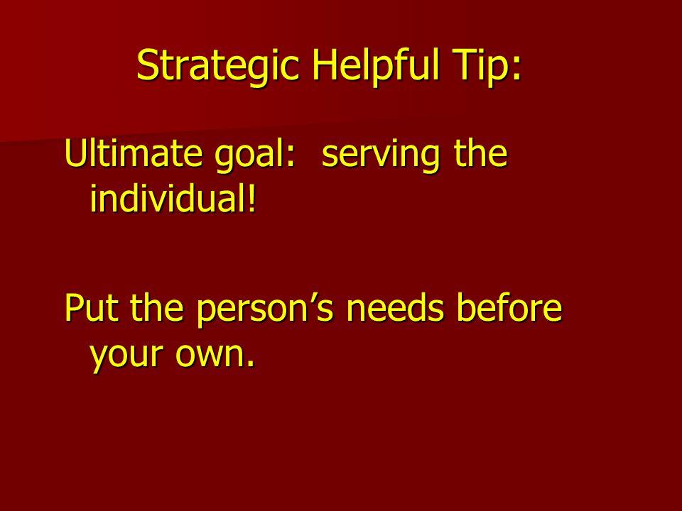 Strategic Helpful Tip: Ultimate goal: serving the individual.