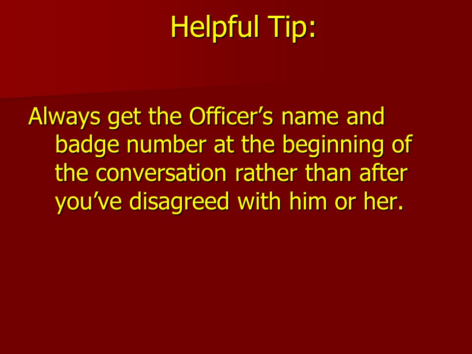 Helpful Tip: Always get the Officer's name and badge number at the beginning of the conversation rather than after you've disagreed with him or her.