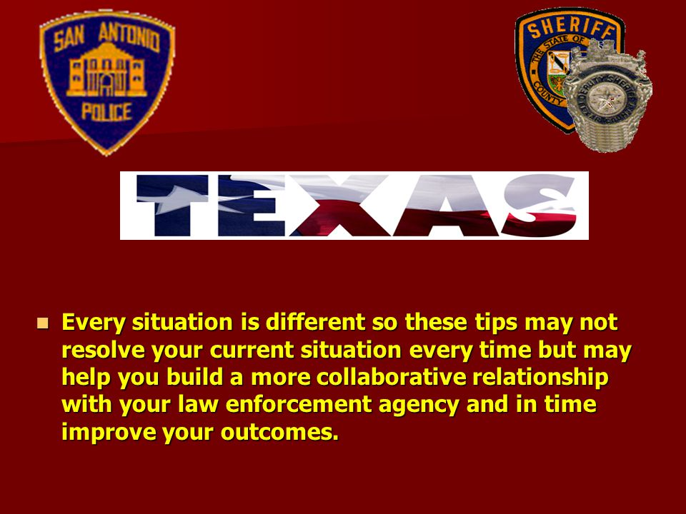 Every situation is different so these tips may not resolve your current situation every time but may help you build a more collaborative relationship with your law enforcement agency and in time improve your outcomes.