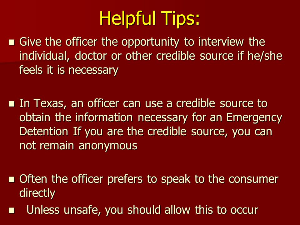 Helpful Tips: Give the officer the opportunity to interview the individual, doctor or other credible source if he/she feels it is necessary Give the officer the opportunity to interview the individual, doctor or other credible source if he/she feels it is necessary In Texas, an officer can use a credible source to obtain the information necessary for an Emergency Detention If you are the credible source, you can not remain anonymous In Texas, an officer can use a credible source to obtain the information necessary for an Emergency Detention If you are the credible source, you can not remain anonymous Often the officer prefers to speak to the consumer directly Often the officer prefers to speak to the consumer directly Unless unsafe, you should allow this to occur Unless unsafe, you should allow this to occur