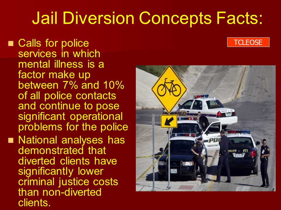 Jail Diversion Concepts Facts: Calls for police services in which mental illness is a factor make up between 7% and 10% of all police contacts and continue to pose significant operational problems for the police National analyses has demonstrated that diverted clients have significantly lower criminal justice costs than non-diverted clients.