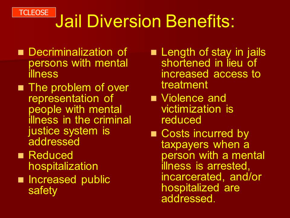 Jail Diversion Benefits: Decriminalization of persons with mental illness The problem of over representation of people with mental illness in the criminal justice system is addressed Reduced hospitalization Increased public safety Length of stay in jails shortened in lieu of increased access to treatment Violence and victimization is reduced Costs incurred by taxpayers when a person with a mental illness is arrested, incarcerated, and/or hospitalized are addressed.