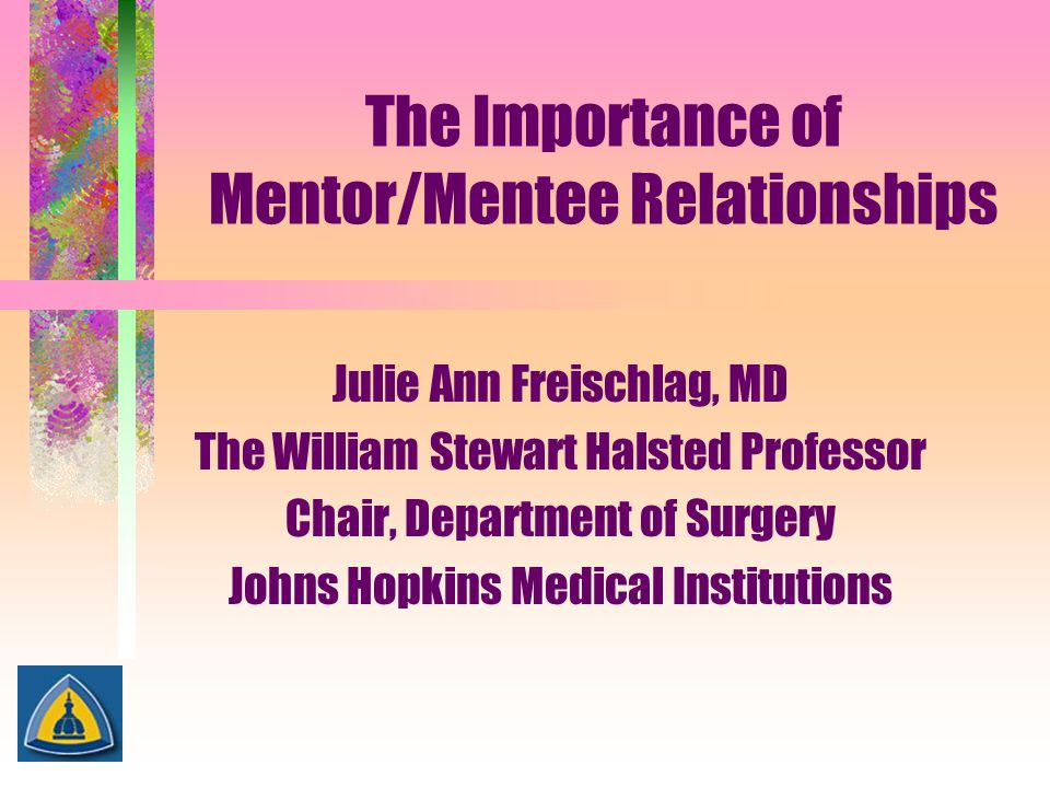 The Importance of Mentor/Mentee Relationships Julie Ann Freischlag, MD The William Stewart Halsted Professor Chair, Department of Surgery Johns Hopkin