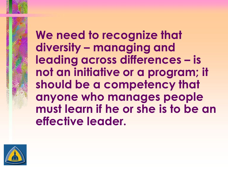 We need to recognize that diversity – managing and leading across differences – is not an initiative or a program; it should be a competency that anyo