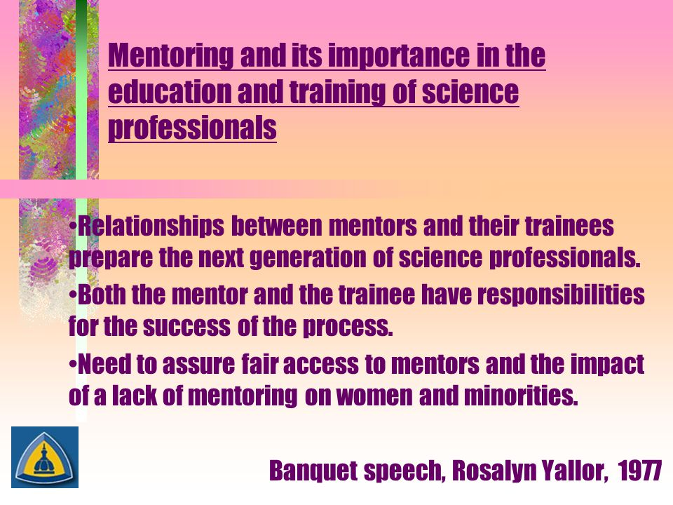 Mentoring and its importance in the education and training of science professionals Relationships between mentors and their trainees prepare the next