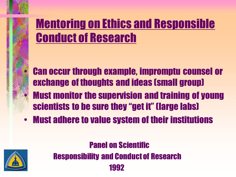Mentoring on Ethics and Responsible Conduct of Research Can occur through example, impromptu counsel or exchange of thoughts and ideas (small group) M