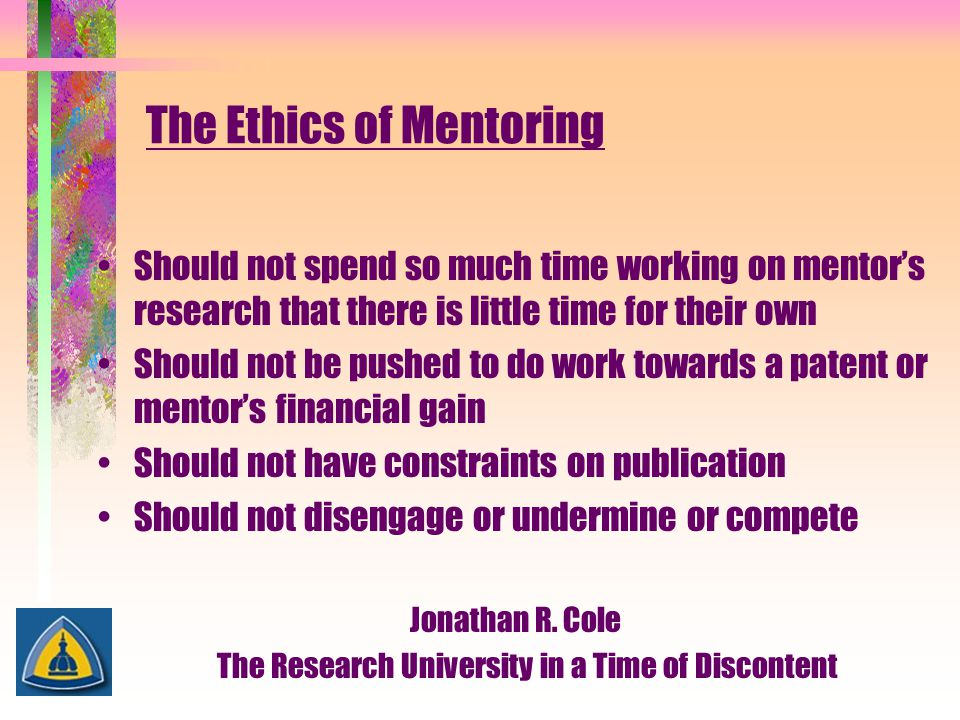 The Ethics of Mentoring Should not spend so much time working on mentor's research that there is little time for their own Should not be pushed to do