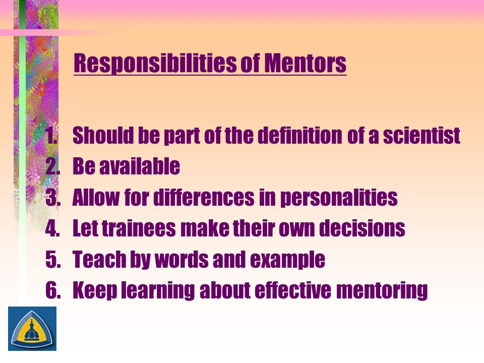 Responsibilities of Mentors 1.Should be part of the definition of a scientist 2.Be available 3.Allow for differences in personalities 4.Let trainees m